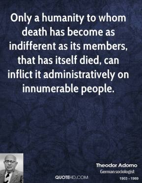 Theodor Adorno - Only a humanity to whom death has become as indifferent as its members, that has itself died, can inflict it administratively on innumerable people.