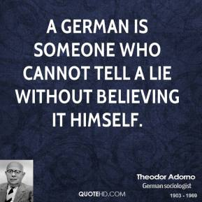 Theodor Adorno - A German is someone who cannot tell a lie without believing it himself.