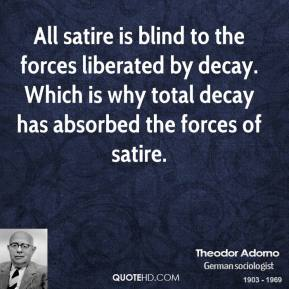Theodor Adorno - All satire is blind to the forces liberated by decay. Which is why total decay has absorbed the forces of satire.