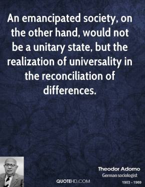 An emancipated society, on the other hand, would not be a unitary state, but the realization of universality in the reconciliation of differences.