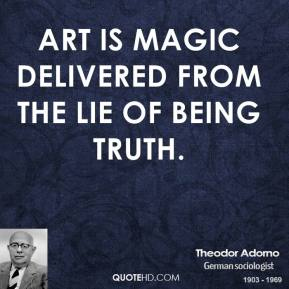 Theodor Adorno - Art is magic delivered from the lie of being truth.