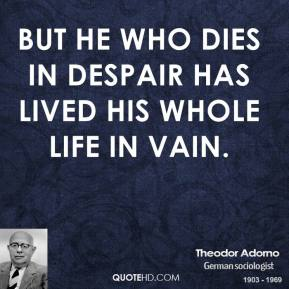 Theodor Adorno - But he who dies in despair has lived his whole life in vain.