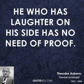 Theodor Adorno - He who has laughter on his side has no need of proof.