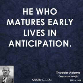 Theodor Adorno - He who matures early lives in anticipation.