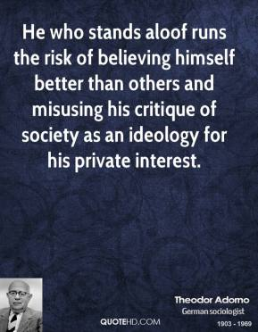 Theodor Adorno - He who stands aloof runs the risk of believing himself better than others and misusing his critique of society as an ideology for his private interest.