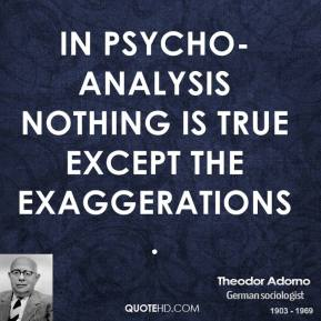 Theodor Adorno - In psycho-analysis nothing is true except the exaggerations.