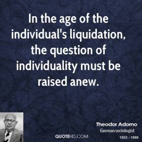 Theodor Adorno - In the age of the individual's liquidation, the question of individuality must be raised anew.
