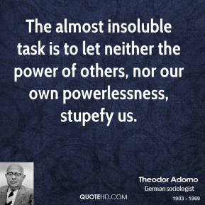 Theodor Adorno - The almost insoluble task is to let neither the power of others, nor our own powerlessness, stupefy us.