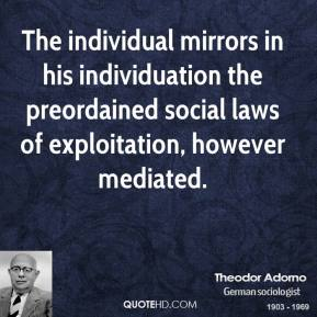 Theodor Adorno - The individual mirrors in his individuation the preordained social laws of exploitation, however mediated.