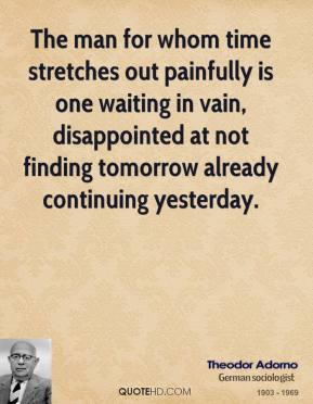 Theodor Adorno - The man for whom time stretches out painfully is one waiting in vain, disappointed at not finding tomorrow already continuing yesterday.