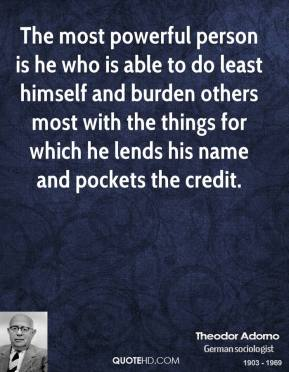 Theodor Adorno - The most powerful person is he who is able to do least himself and burden others most with the things for which he lends his name and pockets the credit.