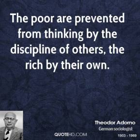 Theodor Adorno - The poor are prevented from thinking by the discipline of others, the rich by their own.