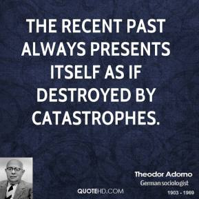 Theodor Adorno - The recent past always presents itself as if destroyed by catastrophes.