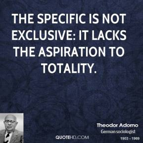 Theodor Adorno - The specific is not exclusive: it lacks the aspiration to totality.