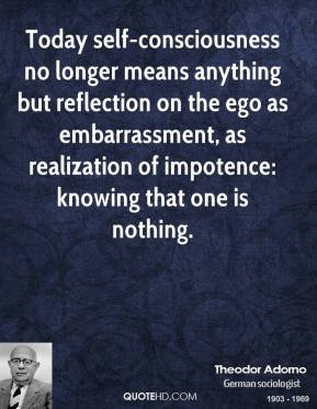Theodor Adorno - Today self-consciousness no longer means anything but reflection on the ego as embarrassment, as realization of impotence: knowing that one is nothing.