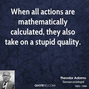 Theodor Adorno - When all actions are mathematically calculated, they also take on a stupid quality.