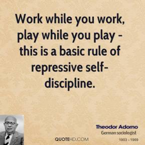 Theodor Adorno - Work while you work, play while you play - this is a basic rule of repressive self-discipline.