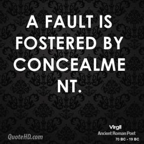 A fault is fostered by concealment.