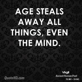 Virgil - Age steals away all things, even the mind.