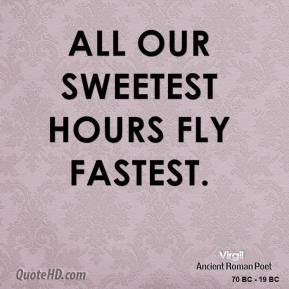 Virgil - All our sweetest hours fly fastest.