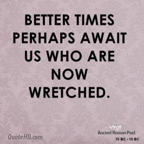 Virgil - Better times perhaps await us who are now wretched.
