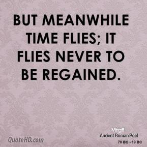 Virgil - But meanwhile time flies; it flies never to be regained.