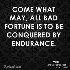 Virgil - Come what may, all bad fortune is to be conquered by endurance.