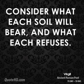 Consider what each soil will bear, and what each refuses.