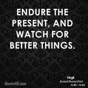 Endure the present, and watch for better things.