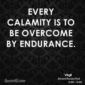 Virgil - Every calamity is to be overcome by endurance.