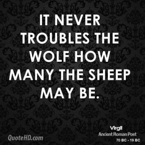 Virgil - It never troubles the wolf how many the sheep may be.