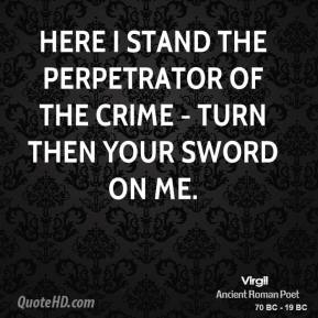 Virgil  - Here I stand the perpetrator of the crime - turn then your sword on me.