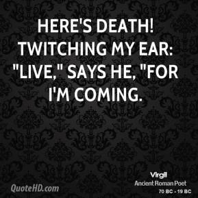 "Here's Death! twitching my ear: ""Live,"" says he, ""for I'm coming."