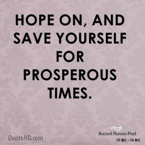 Hope on, and save yourself for prosperous times.