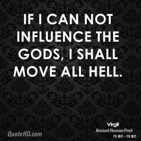 Virgil  - If I can not influence the gods, I shall move all hell.