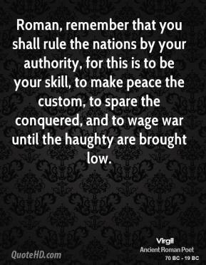 Roman, remember that you shall rule the nations by your authority, for this is to be your skill, to make peace the custom, to spare the conquered, and to wage war until the haughty are brought low.