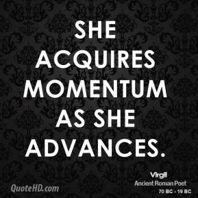 She acquires momentum as she advances.