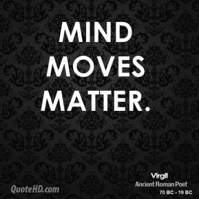 Virgil - Mind moves matter.