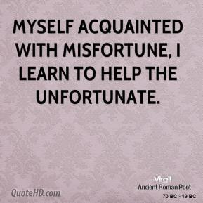 Myself acquainted with misfortune, I learn to help the unfortunate.