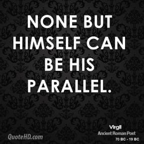 Virgil - None but himself can be his parallel.