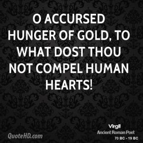Virgil - O accursed hunger of gold, to what dost thou not compel human hearts!