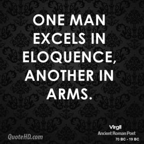 One man excels in eloquence, another in arms.