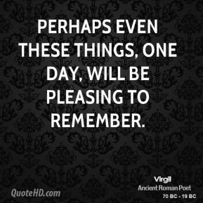 Virgil - Perhaps even these things, one day, will be pleasing to remember.