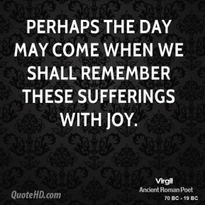 Virgil - Perhaps the day may come when we shall remember these sufferings with joy.
