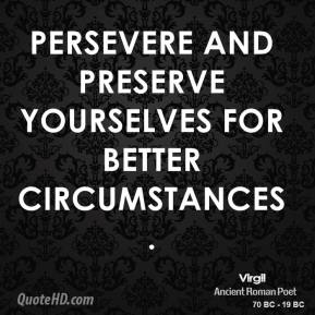 Virgil - Persevere and preserve yourselves for better circumstances.