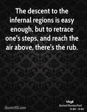 The descent to the infernal regions is easy enough, but to retrace one's steps, and reach the air above, there's the rub.