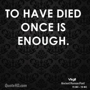 Virgil - To have died once is enough.