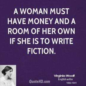 Virginia Woolf - A woman must have money and a room of her own if she is to write fiction.