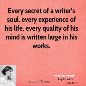 Every secret of a writer's soul, every experience of his life, every quality of his mind is written large in his works.