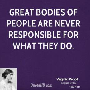 Virginia Woolf - Great bodies of people are never responsible for what they do.